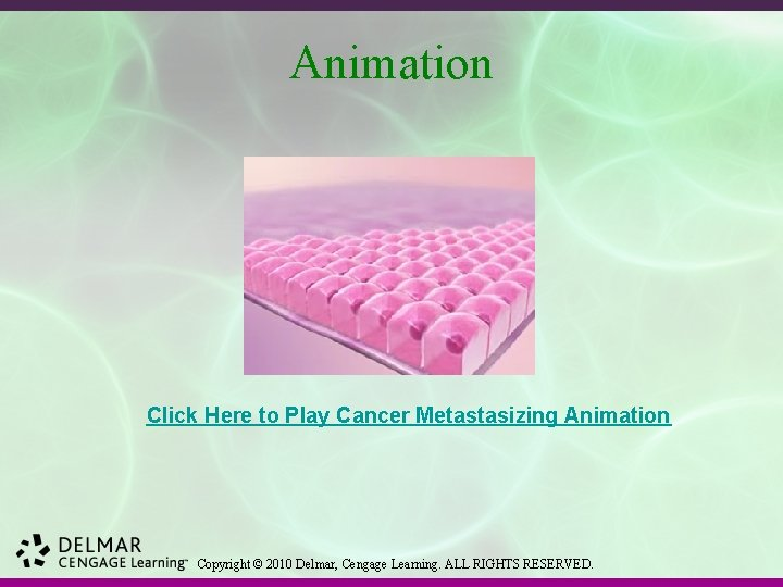 Animation Click Here to Play Cancer Metastasizing Animation Copyright © 2010 Delmar, Cengage Learning.