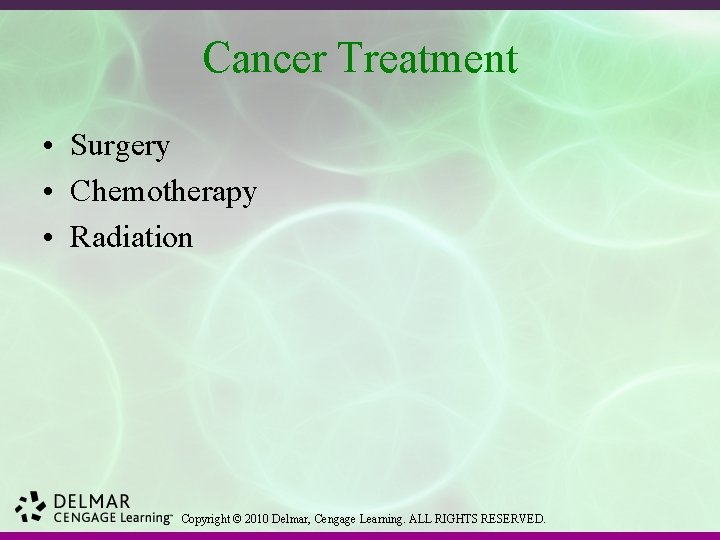 Cancer Treatment • Surgery • Chemotherapy • Radiation Copyright © 2010 Delmar, Cengage Learning.