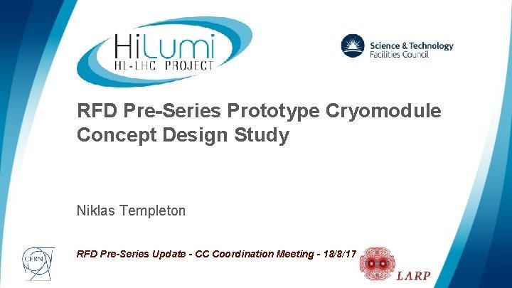 RFD Pre-Series Prototype Cryomodule Concept Design Study Niklas Templeton RFD Pre-Series Update - CC