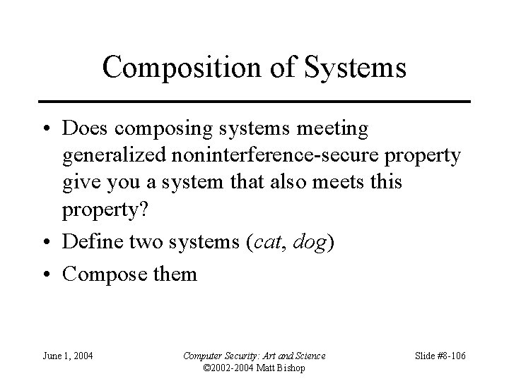 Composition of Systems • Does composing systems meeting generalized noninterference-secure property give you a