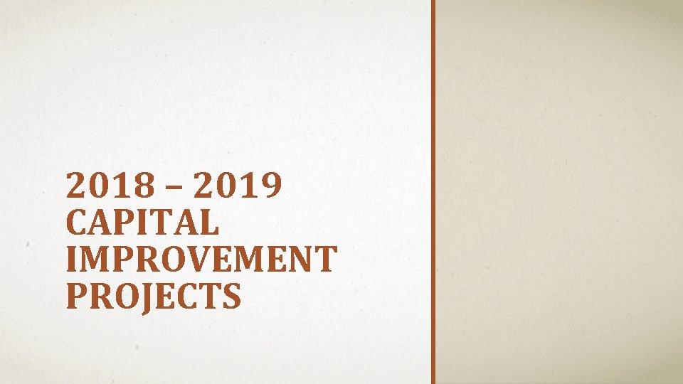 2018 – 2019 CAPITAL IMPROVEMENT PROJECTS