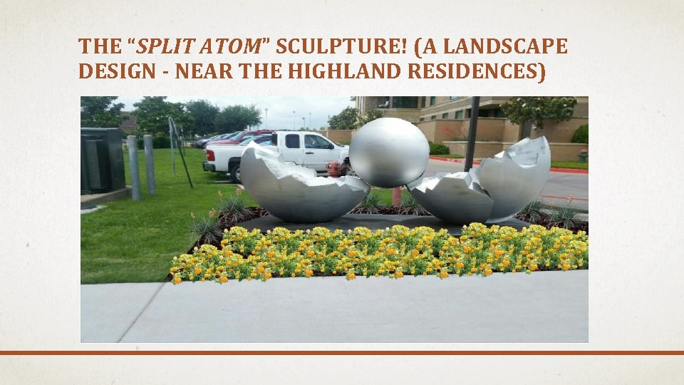 "THE ""SPLIT ATOM"" SCULPTURE! (A LANDSCAPE DESIGN - NEAR THE HIGHLAND RESIDENCES)"