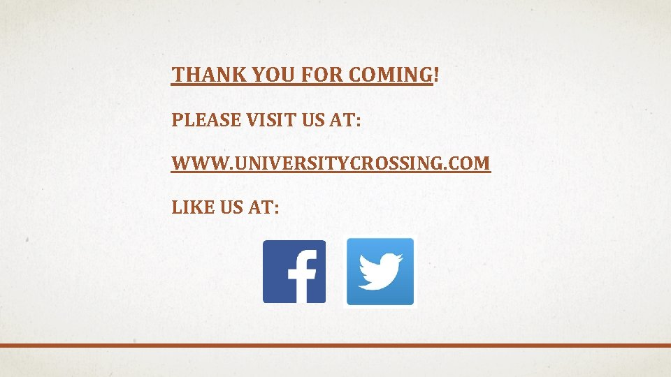 THANK YOU FOR COMING! PLEASE VISIT US AT: WWW. UNIVERSITYCROSSING. COM LIKE US AT: