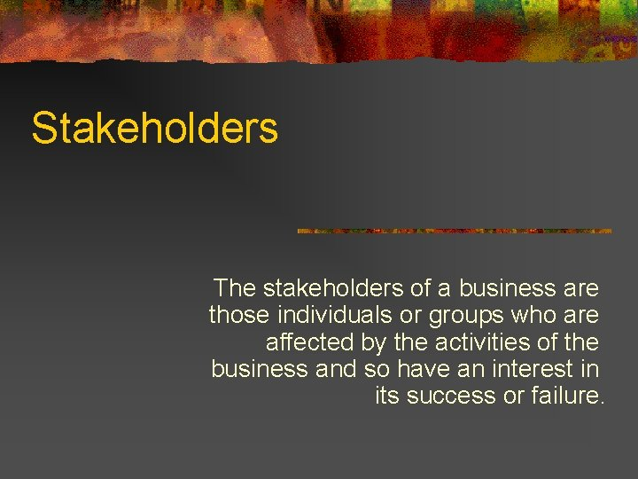 Stakeholders The stakeholders of a business are those individuals or groups who are affected