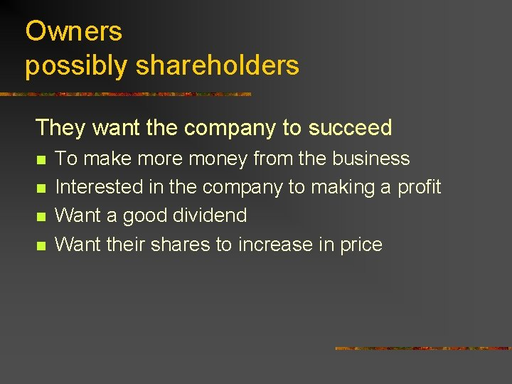 Owners possibly shareholders They want the company to succeed n n To make more