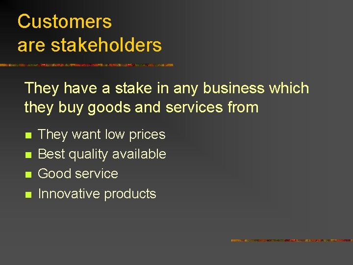 Customers are stakeholders They have a stake in any business which they buy goods