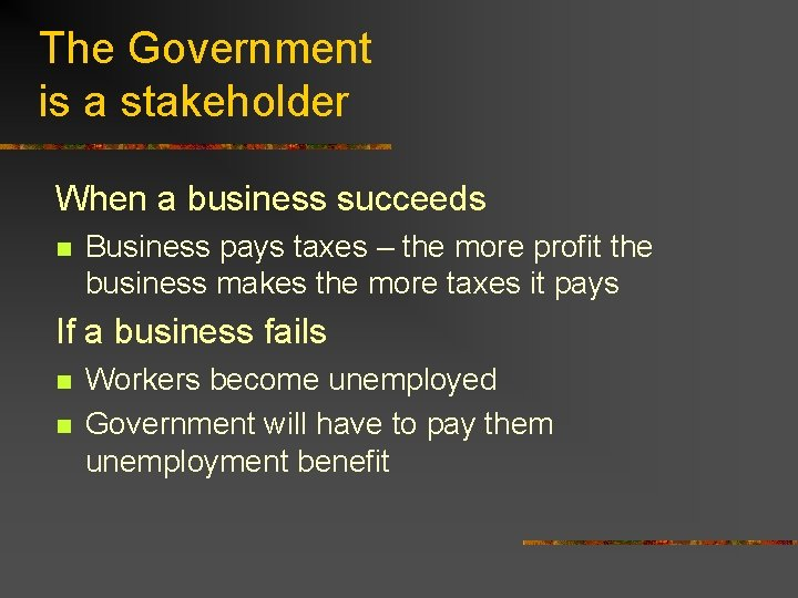The Government is a stakeholder When a business succeeds n Business pays taxes –