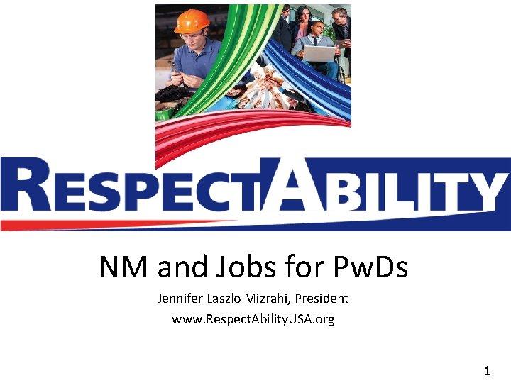 NM and Jobs for Pw. Ds Jennifer Laszlo Mizrahi, President www. Respect. Ability. USA.