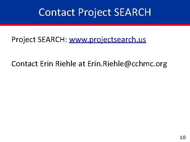 Contact Project SEARCH: www. projectsearch. us Contact Erin Riehle at Erin. Riehle@cchmc. org 10