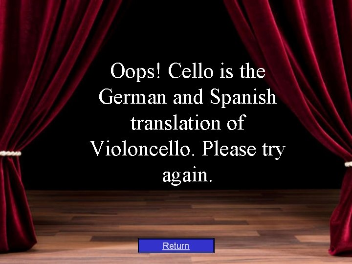 Oops! Cello is the German and Spanish translation of Violoncello. Please try again. Return