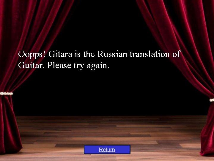 Oopps! Gitara is the Russian translation of Guitar. Please try again. Return