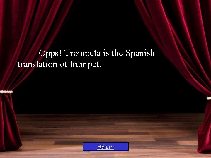 Opps! Trompeta is the Spanish translation of trumpet. Return