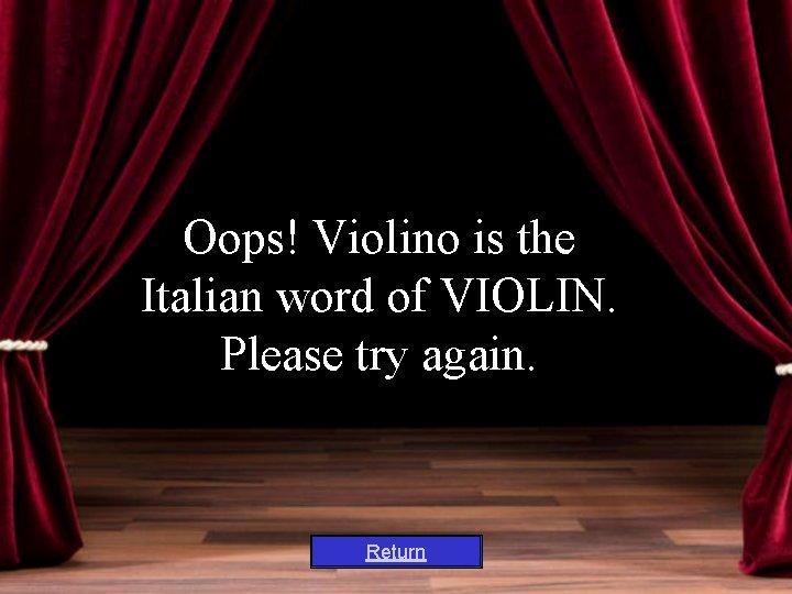 Oops! Violino is the Italian word of VIOLIN. Please try again. Return