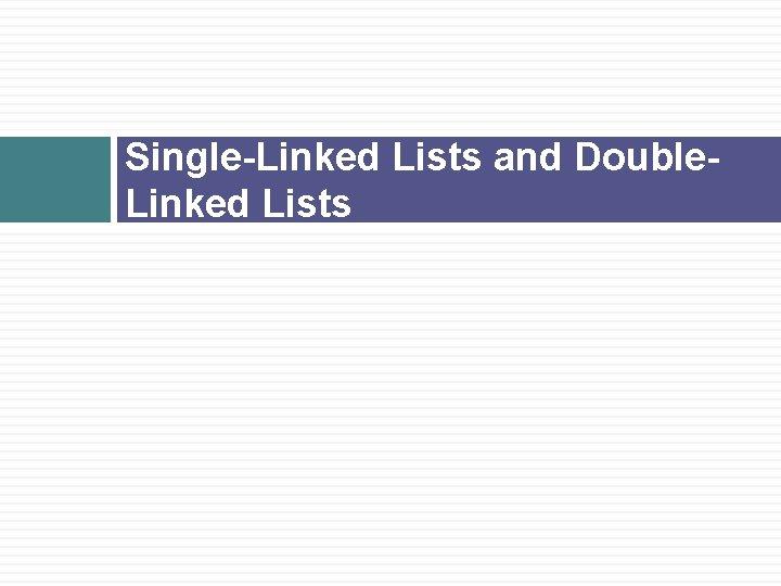 Single-Linked Lists and Double. Linked Lists