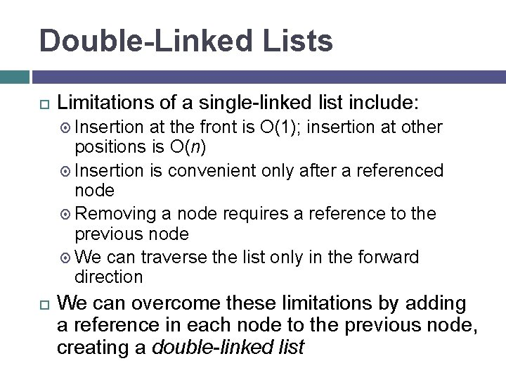 Double-Linked Lists Limitations of a single-linked list include: Insertion at the front is O(1);