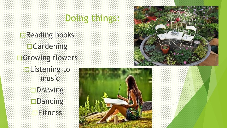 Doing things: � Reading books � Gardening � Growing flowers � Listening to music