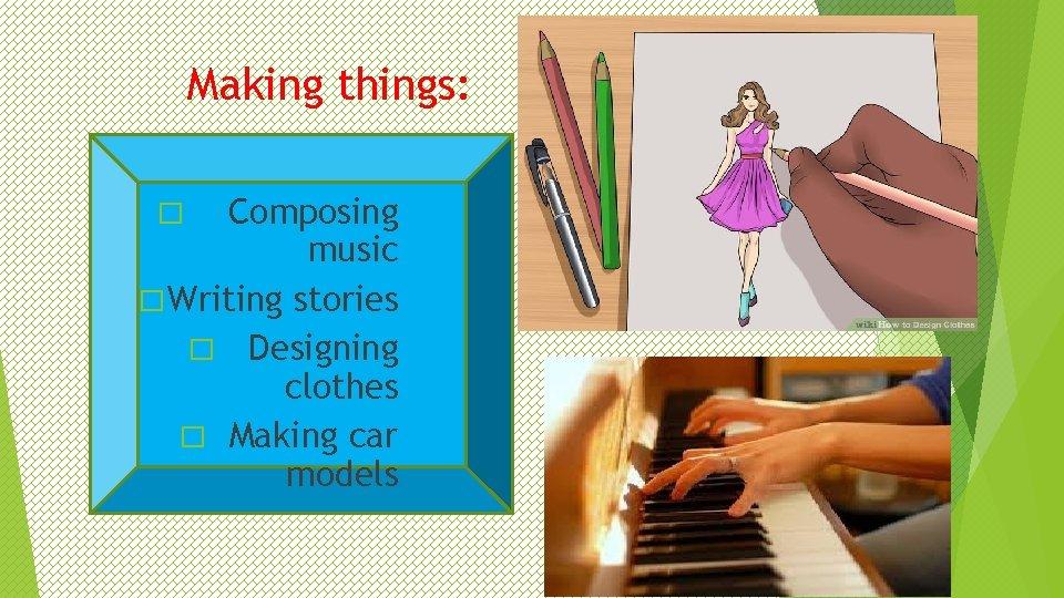 Making things: Composing music � Writing stories � Designing clothes � Making car models