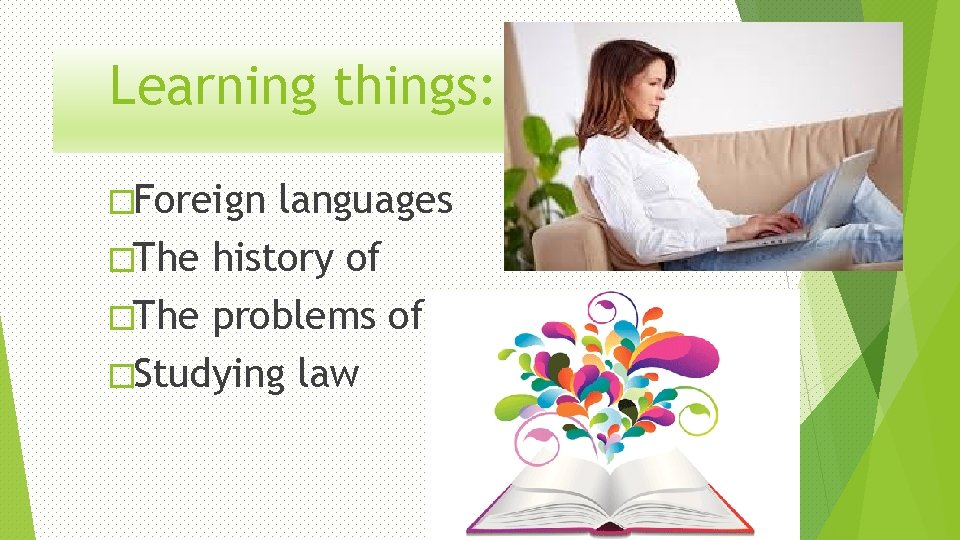 Learning things: �Foreign languages �The history of �The problems of �Studying law