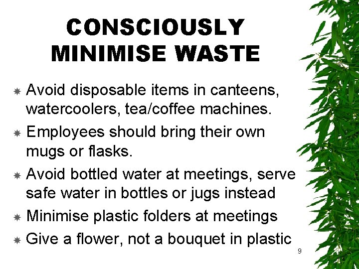 CONSCIOUSLY MINIMISE WASTE Avoid disposable items in canteens, watercoolers, tea/coffee machines. Employees should bring