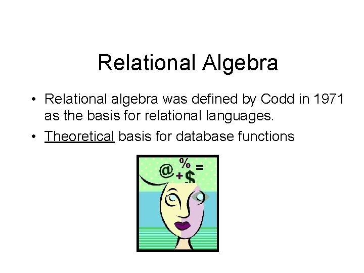 Relational Algebra • Relational algebra was defined by Codd in 1971 as the basis