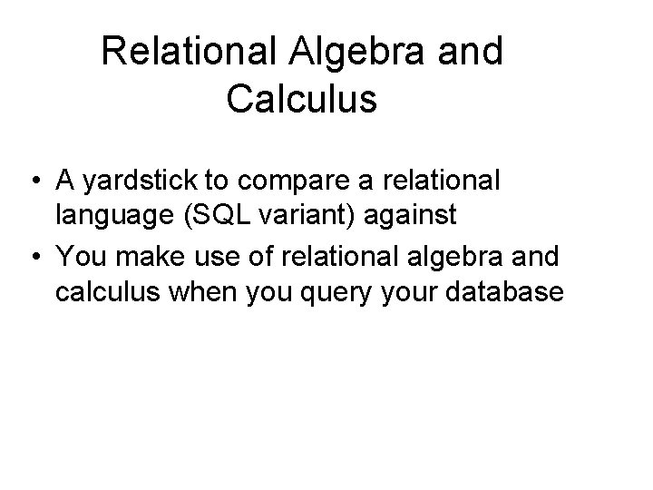 Relational Algebra and Calculus • A yardstick to compare a relational language (SQL variant)