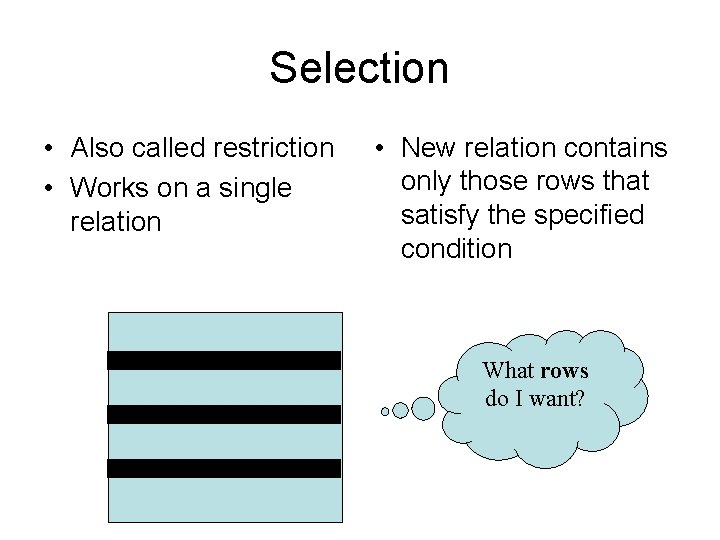 Selection • Also called restriction • Works on a single relation • New relation