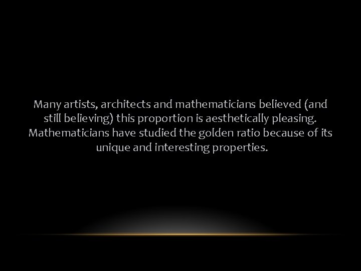 Many artists, architects and mathematicians believed (and still believing) this proportion is aesthetically pleasing.