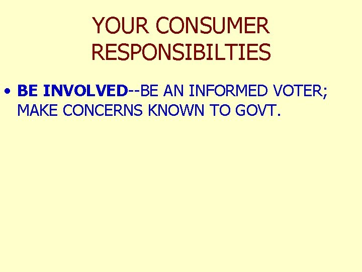 YOUR CONSUMER RESPONSIBILTIES • BE INVOLVED--BE AN INFORMED VOTER; MAKE CONCERNS KNOWN TO GOVT.