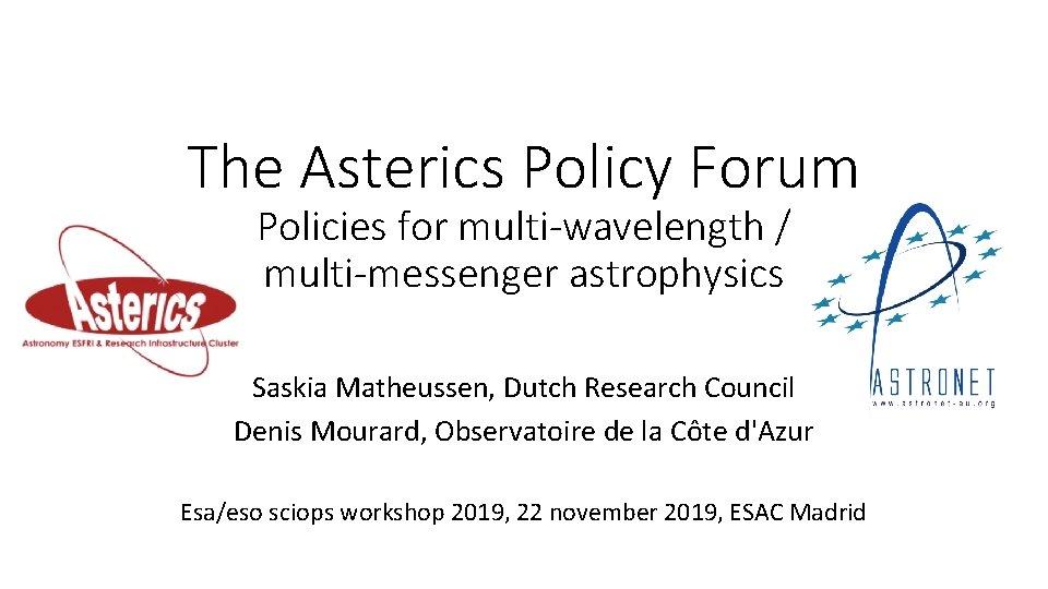 The Asterics Policy Forum Policies for multi-wavelength / multi-messenger astrophysics Saskia Matheussen, Dutch Research