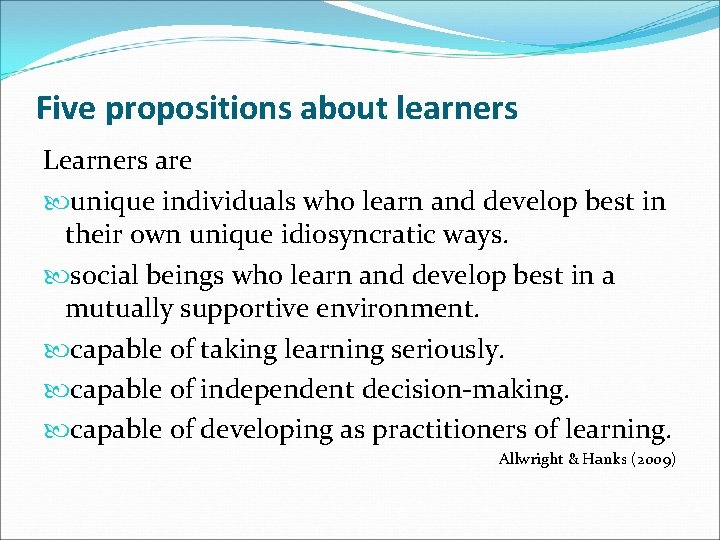 Five propositions about learners Learners are unique individuals who learn and develop best in
