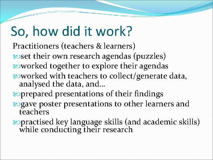 So, how did it work? Practitioners (teachers & learners) set their own research agendas