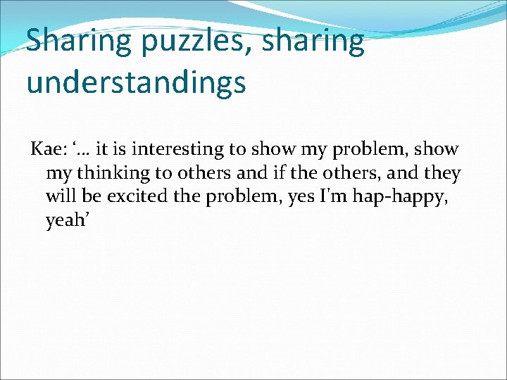 Sharing puzzles, sharing understandings Kae: '… it is interesting to show my problem, show