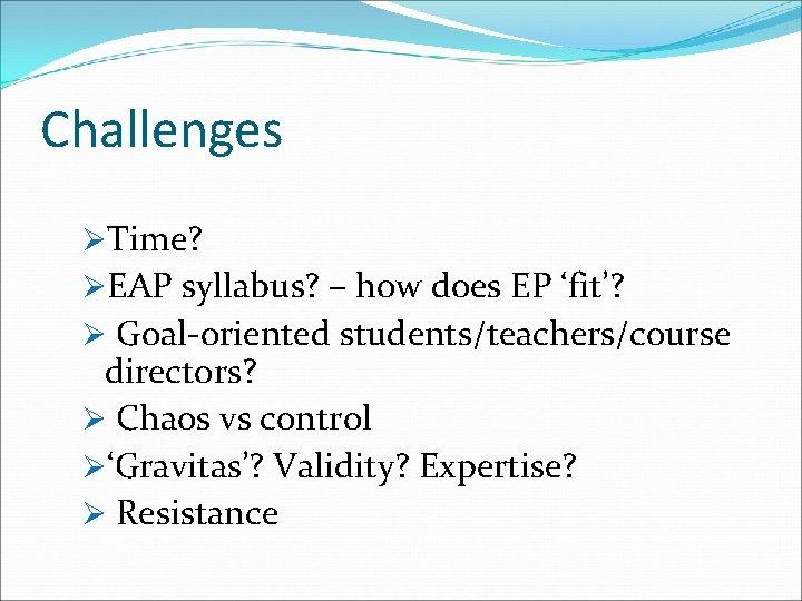 Challenges ØTime? ØEAP syllabus? – how does EP 'fit'? Ø Goal-oriented students/teachers/course directors? Ø