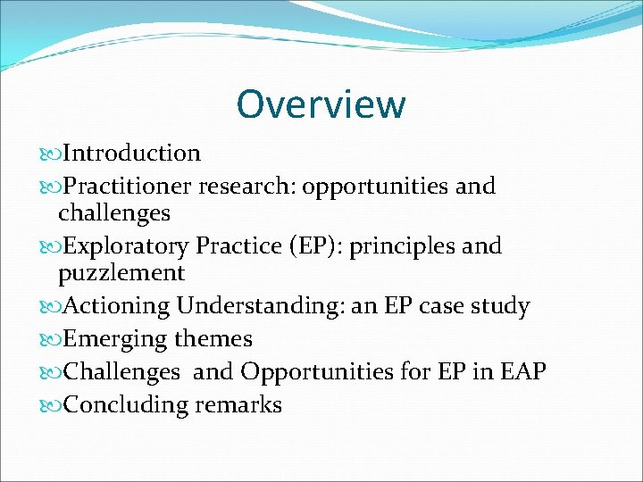 Overview Introduction Practitioner research: opportunities and challenges Exploratory Practice (EP): principles and puzzlement Actioning