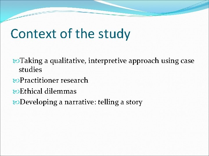 Context of the study Taking a qualitative, interpretive approach using case studies Practitioner research