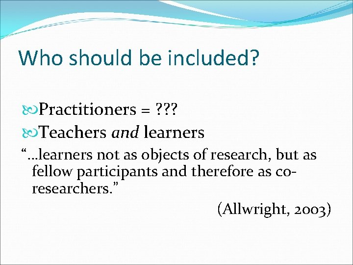 """Who should be included? Practitioners = ? ? ? Teachers and learners """"…learners not"""