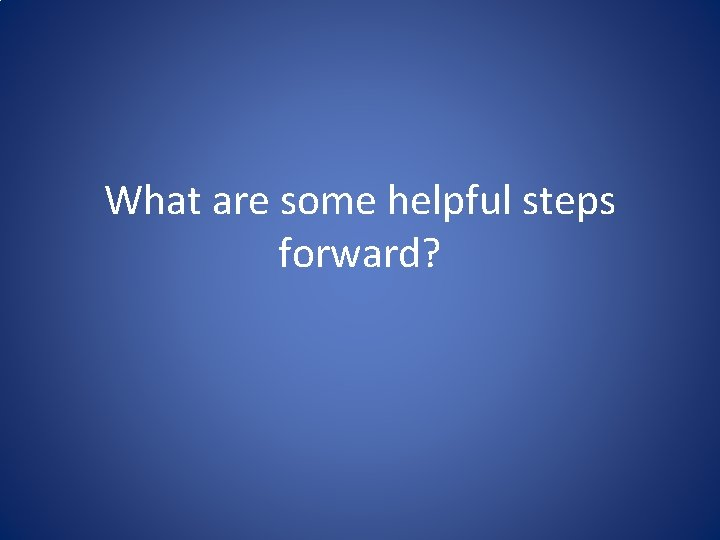 What are some helpful steps forward?