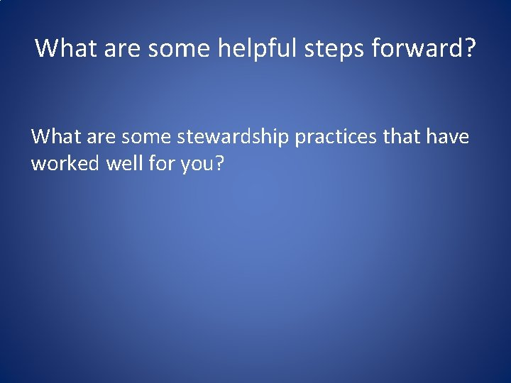 What are some helpful steps forward? What are some stewardship practices that have worked