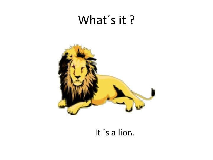 What´s it ? It ´s a lion.