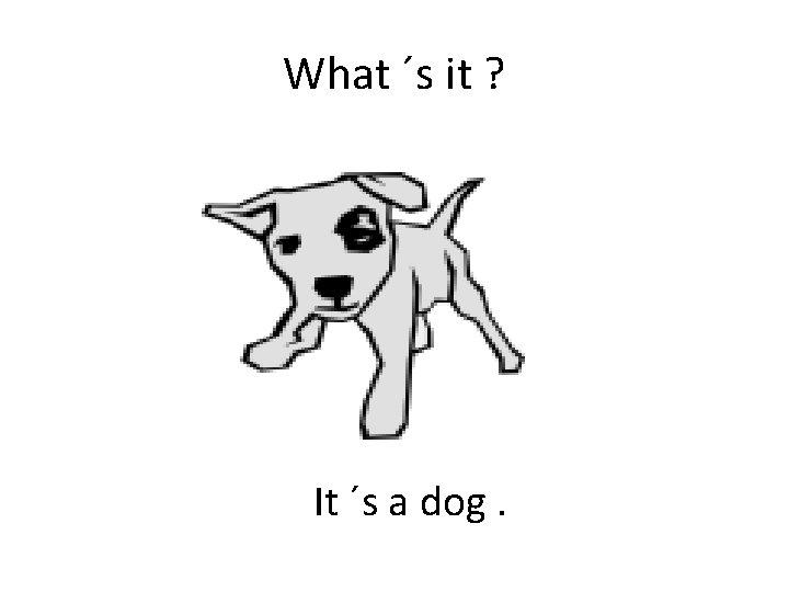 What ´s it ? It ´s a dog.