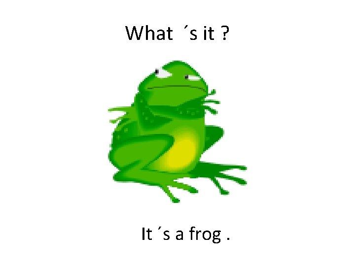 What ´s it ? It ´s a frog.