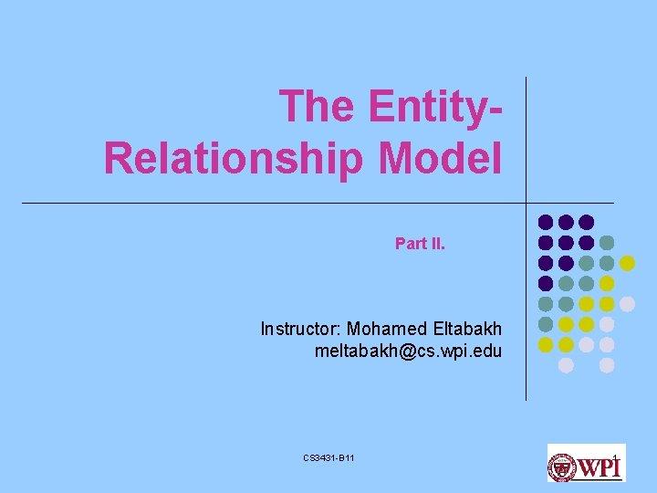 The Entity. Relationship Model Part II. Instructor: Mohamed Eltabakh meltabakh@cs. wpi. edu CS 3431