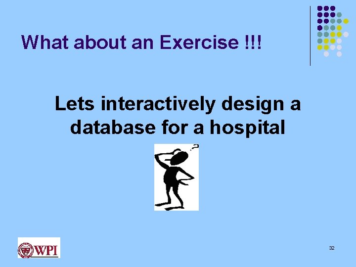 What about an Exercise !!! Lets interactively design a database for a hospital 32