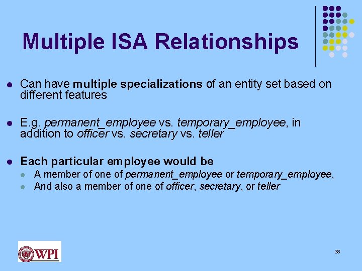 Multiple ISA Relationships l Can have multiple specializations of an entity set based on