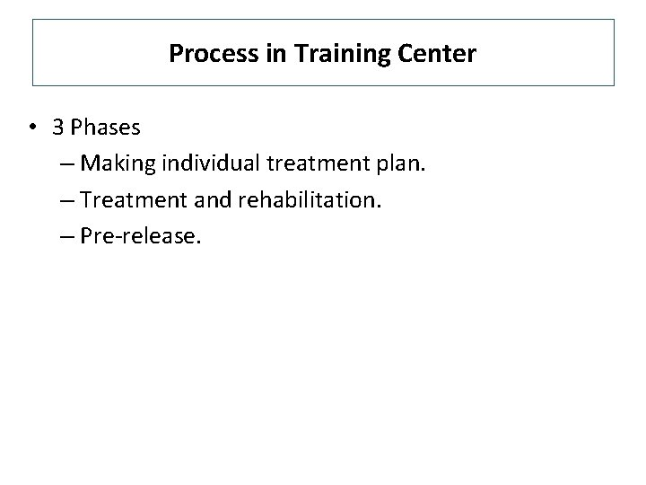 Process in Training Center • 3 Phases – Making individual treatment plan. – Treatment