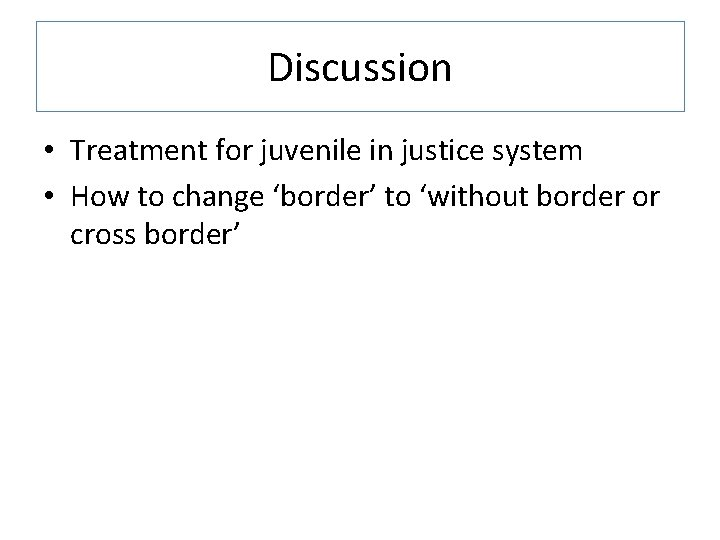 Discussion • Treatment for juvenile in justice system • How to change 'border' to