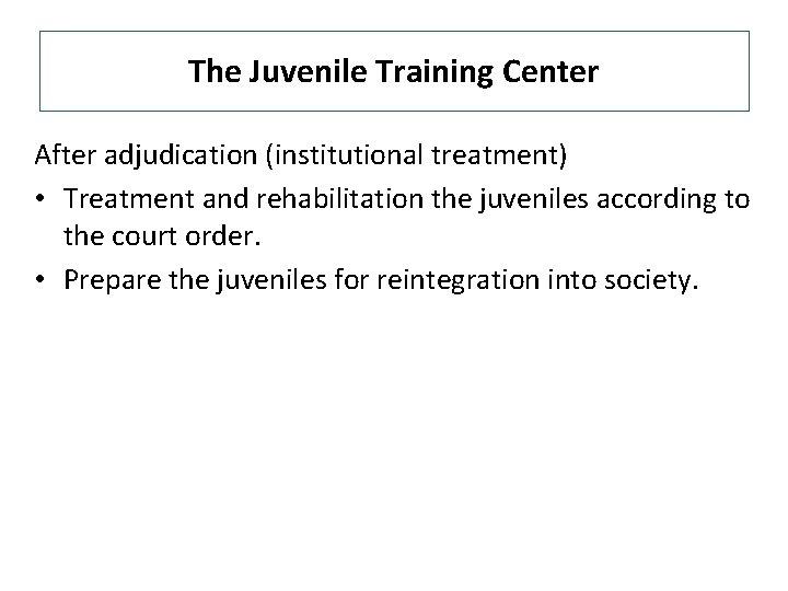 The Juvenile Training Center After adjudication (institutional treatment) • Treatment and rehabilitation the juveniles