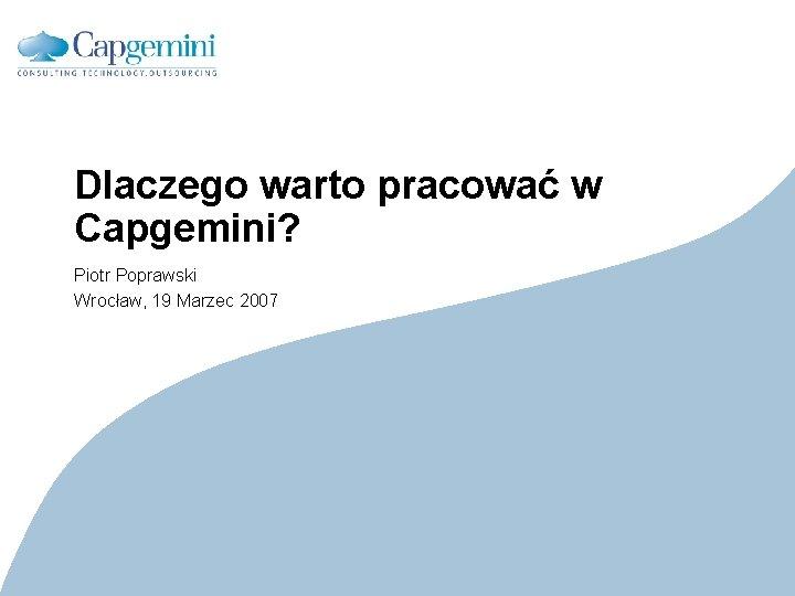 Dlaczego warto pracować w Capgemini? Piotr Poprawski Wrocław, 19 Marzec 2007 CE v 5.