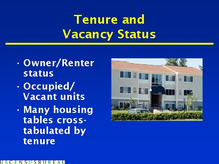 Tenure and Vacancy Status • Owner/Renter status • Occupied/ Vacant units • Many housing