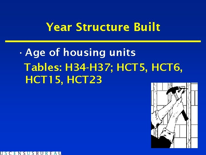 Year Structure Built • Age of housing units Tables: H 34 -H 37; HCT